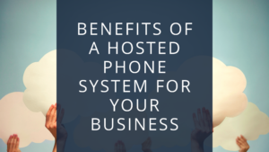 Benefits of a hosted phone system for your business